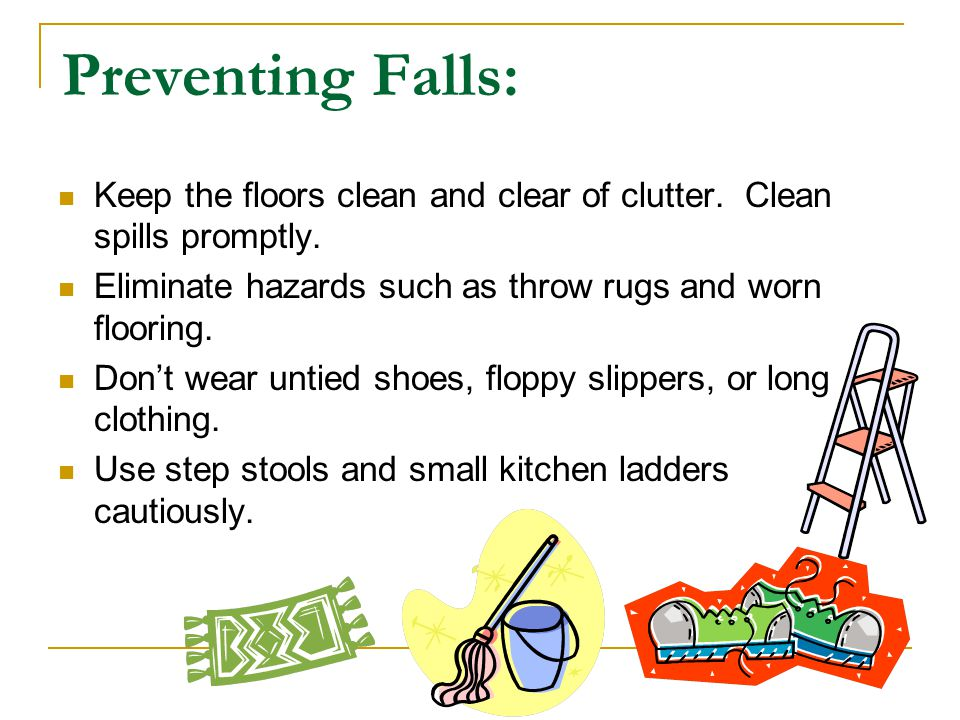 Preventing Falls: Keep the floors clean and clear of clutter. Clean spills promptly. Eliminate hazards such as throw rugs and worn flooring.