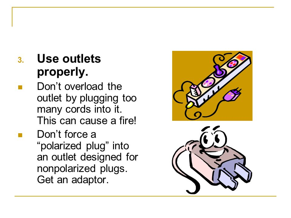 Use outlets properly. Don't overload the outlet by plugging too many cords into it. This can cause a fire!