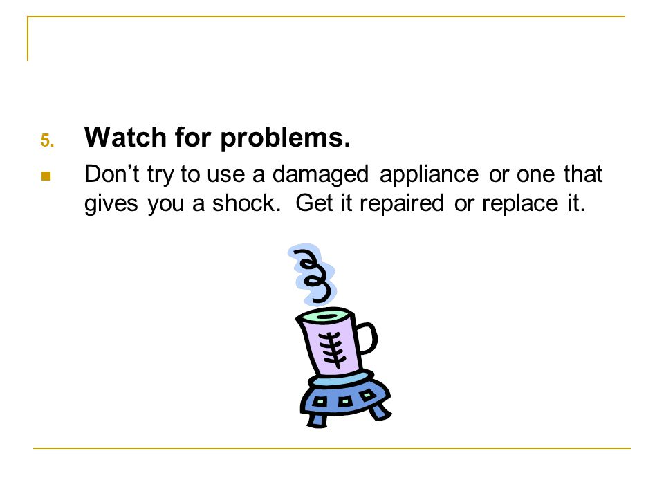 Watch for problems. Don't try to use a damaged appliance or one that gives you a shock.