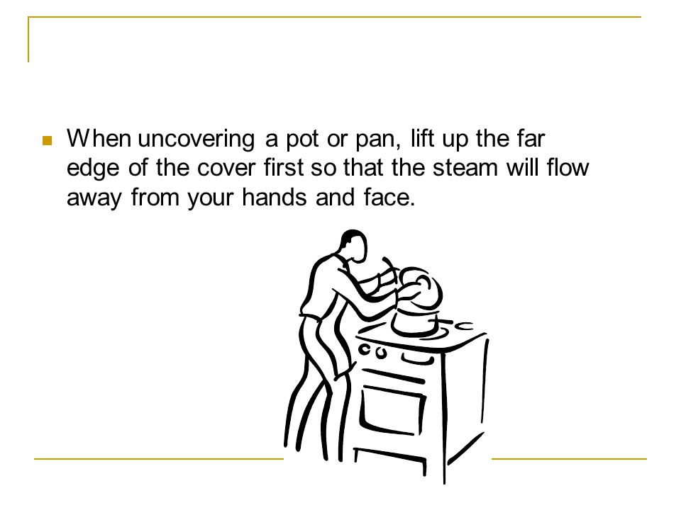 When uncovering a pot or pan, lift up the far edge of the cover first so that the steam will flow away from your hands and face.
