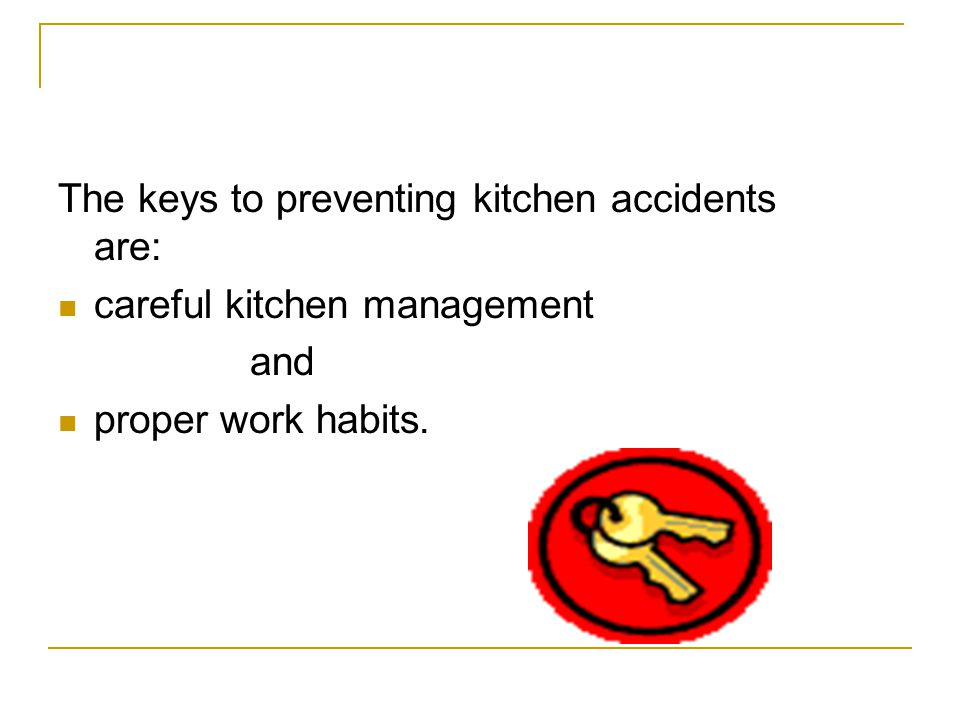The keys to preventing kitchen accidents are: