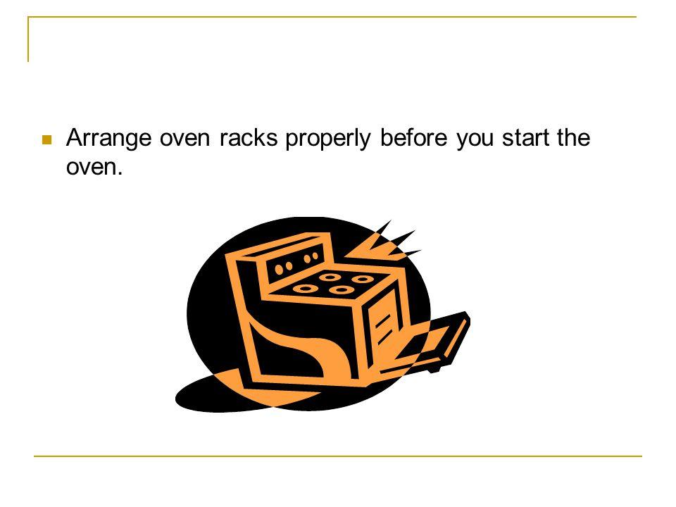 Arrange oven racks properly before you start the oven.