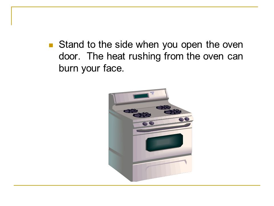 Stand to the side when you open the oven door