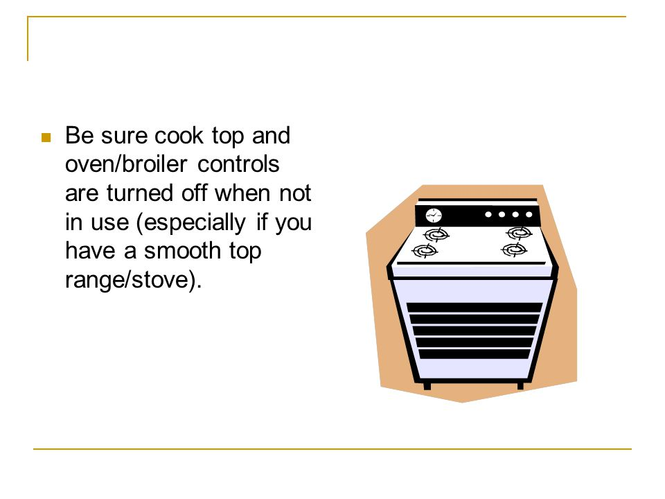 Be sure cook top and oven/broiler controls are turned off when not in use (especially if you have a smooth top range/stove).