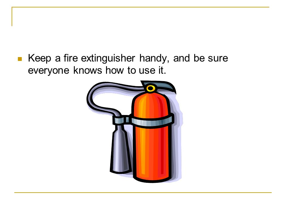 Keep a fire extinguisher handy, and be sure everyone knows how to use it.