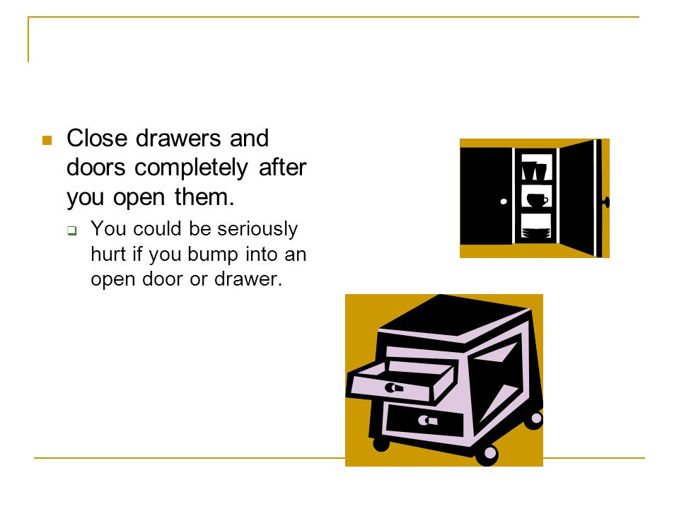 Close drawers and doors completely after you open them.