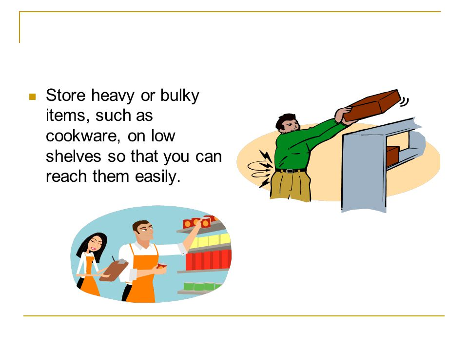 Store heavy or bulky items, such as cookware, on low shelves so that you can reach them easily.