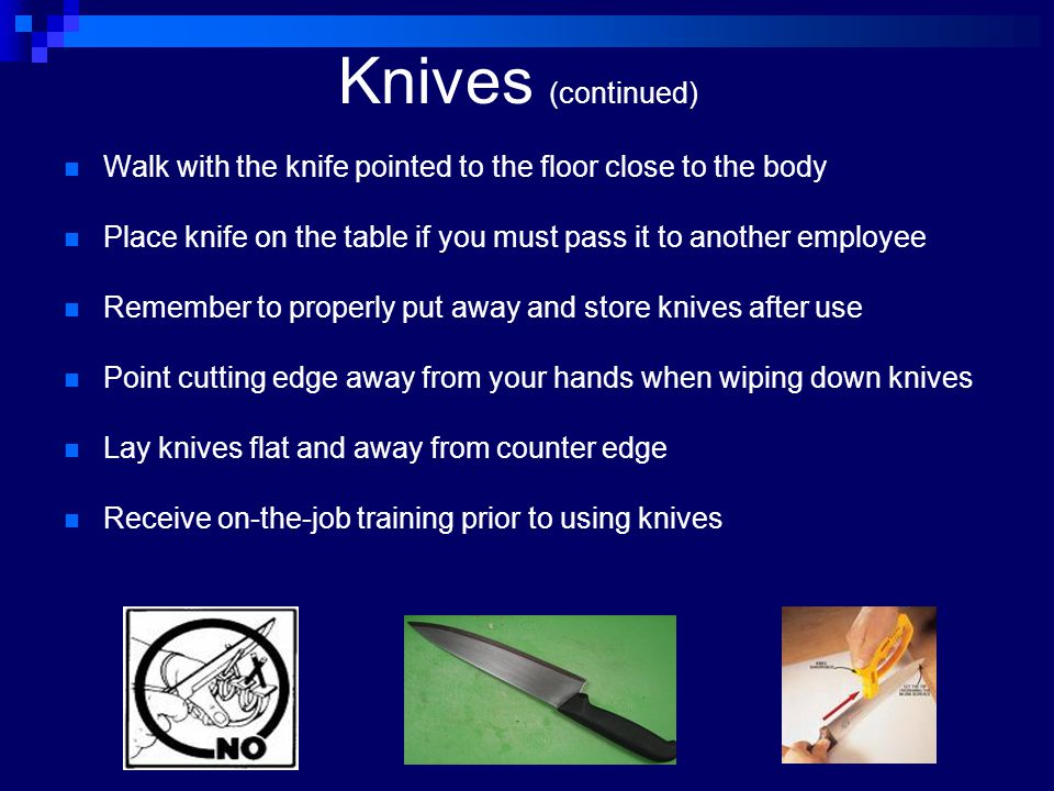 Knives (continued) Walk with the knife pointed to the floor close to the body. Place knife on the table if you must pass it to another employee.