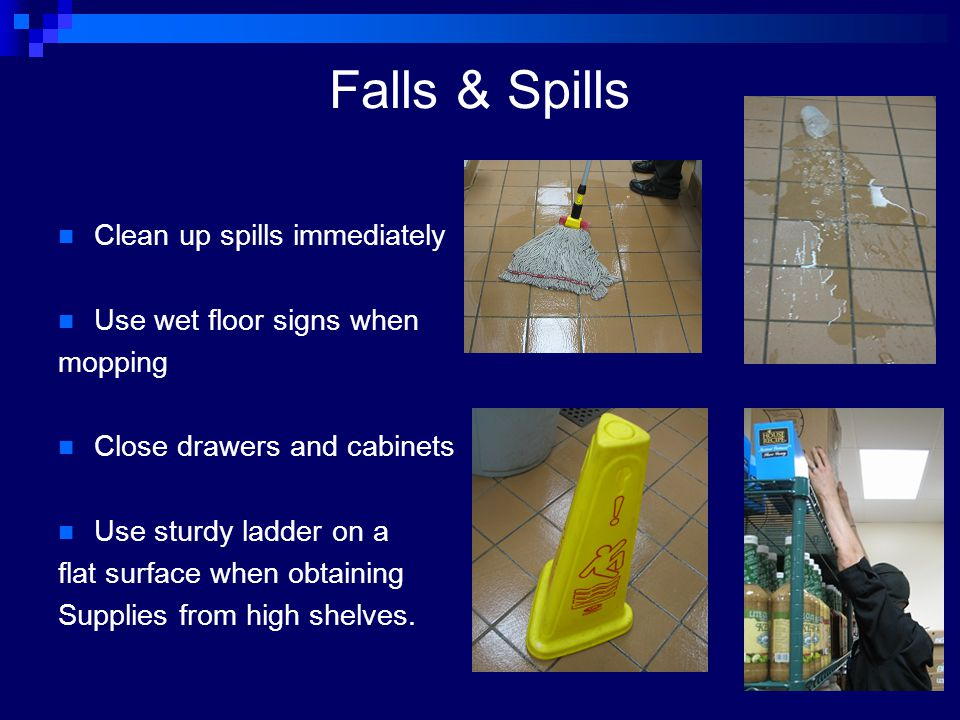 Falls & Spills Clean up spills immediately Use wet floor signs when