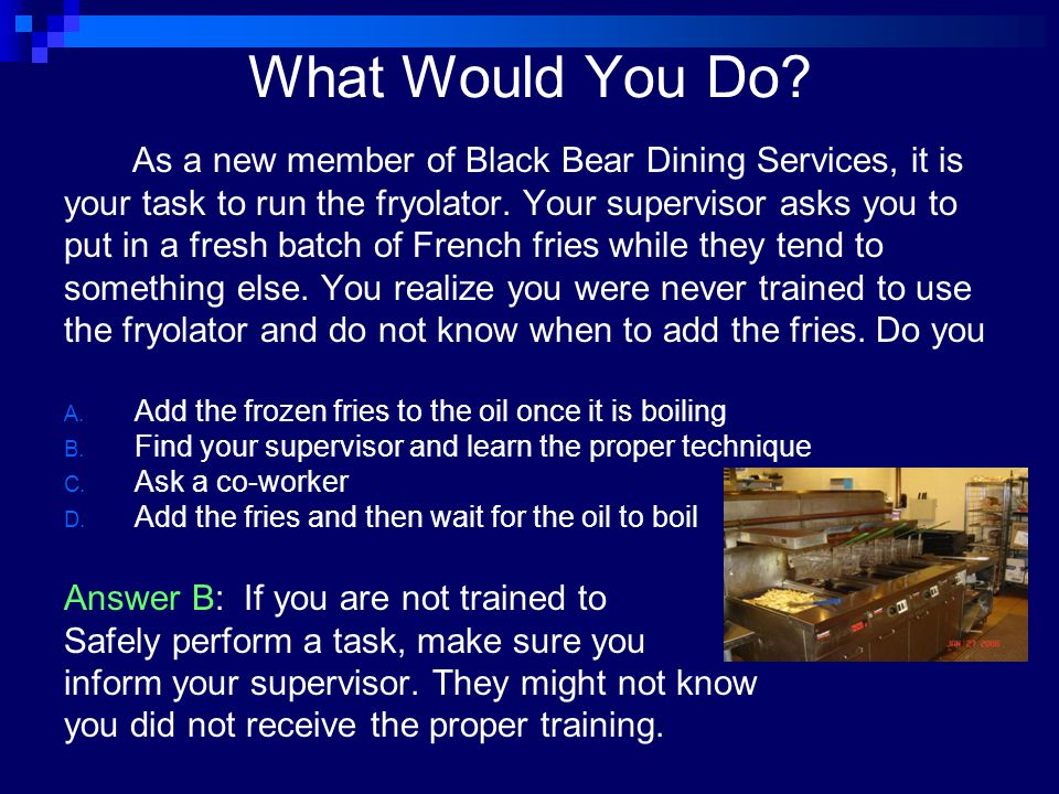 What Would You Do As a new member of Black Bear Dining Services, it is. your task to run the fryolator. Your supervisor asks you to.