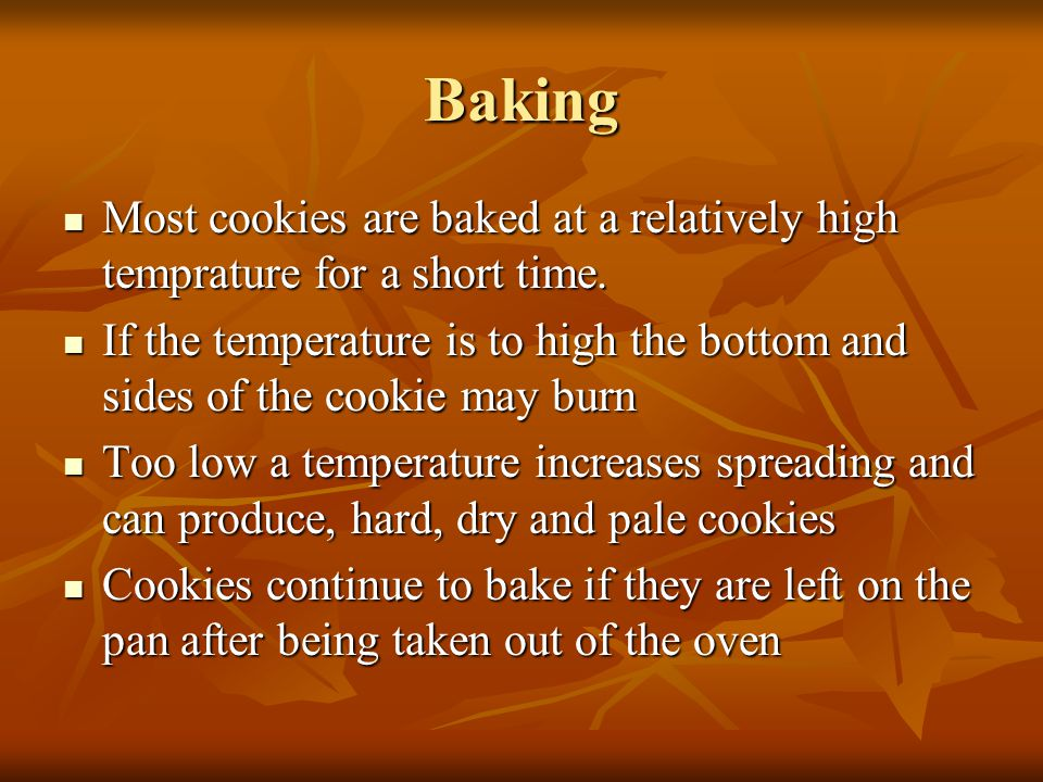 Baking Most cookies are baked at a relatively high temprature for a short time.