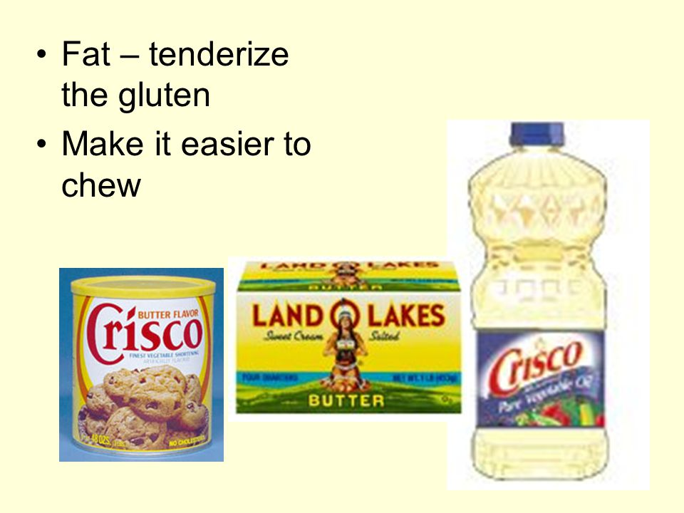 Fat – tenderize the gluten