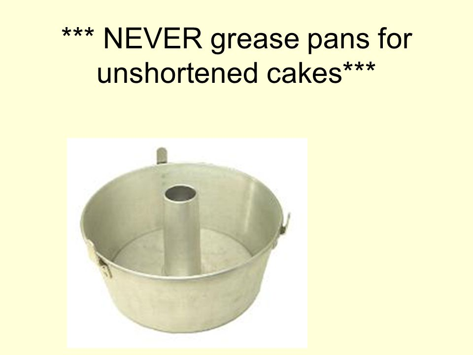 *** NEVER grease pans for unshortened cakes***