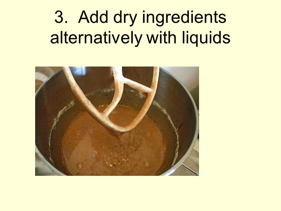 3. Add dry ingredients alternatively with liquids