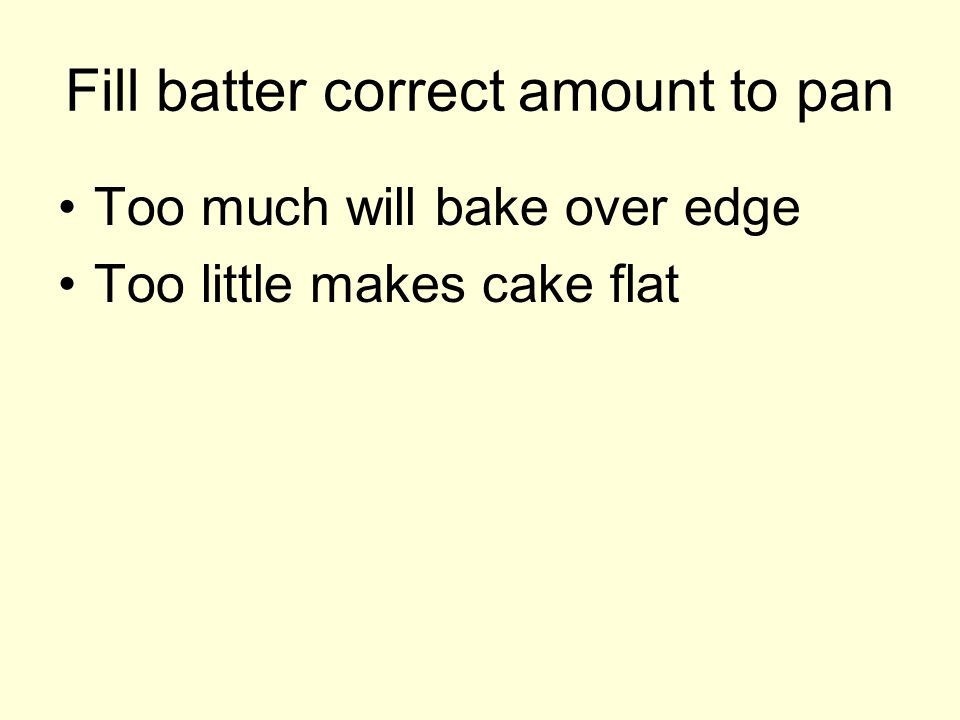 Fill batter correct amount to pan