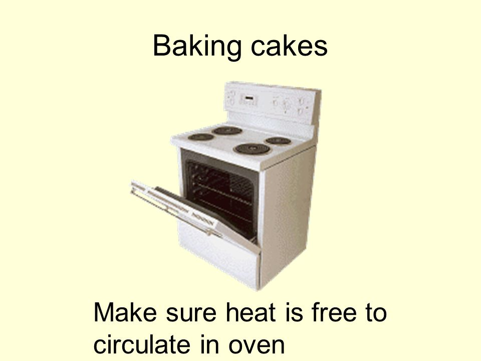 Baking cakes Make sure heat is free to circulate in oven
