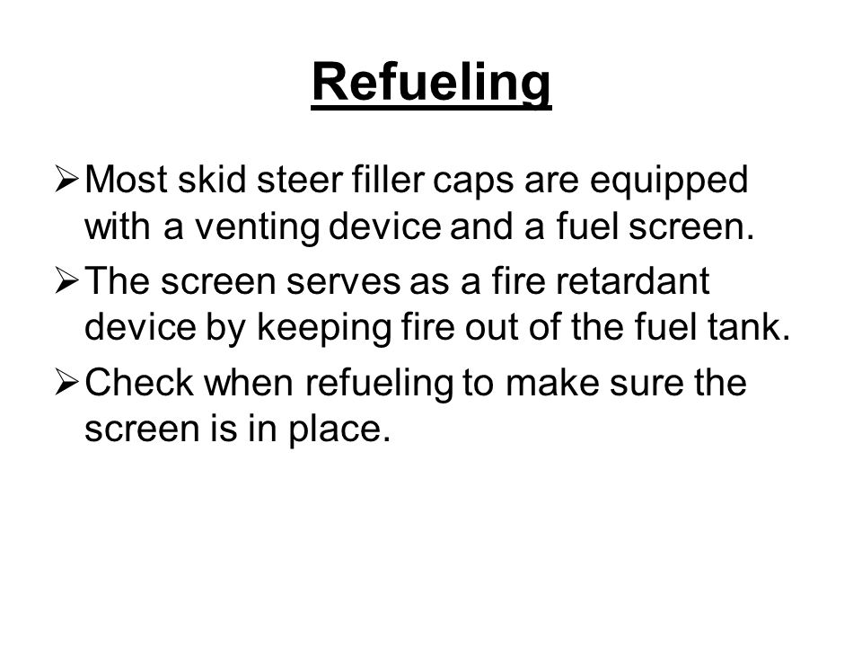 Refueling Most skid steer filler caps are equipped with a venting device and a fuel screen.