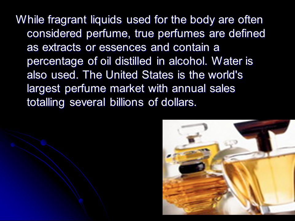 While fragrant liquids used for the body are often considered perfume, true perfumes are defined as extracts or essences and contain a percentage of oil distilled in alcohol.