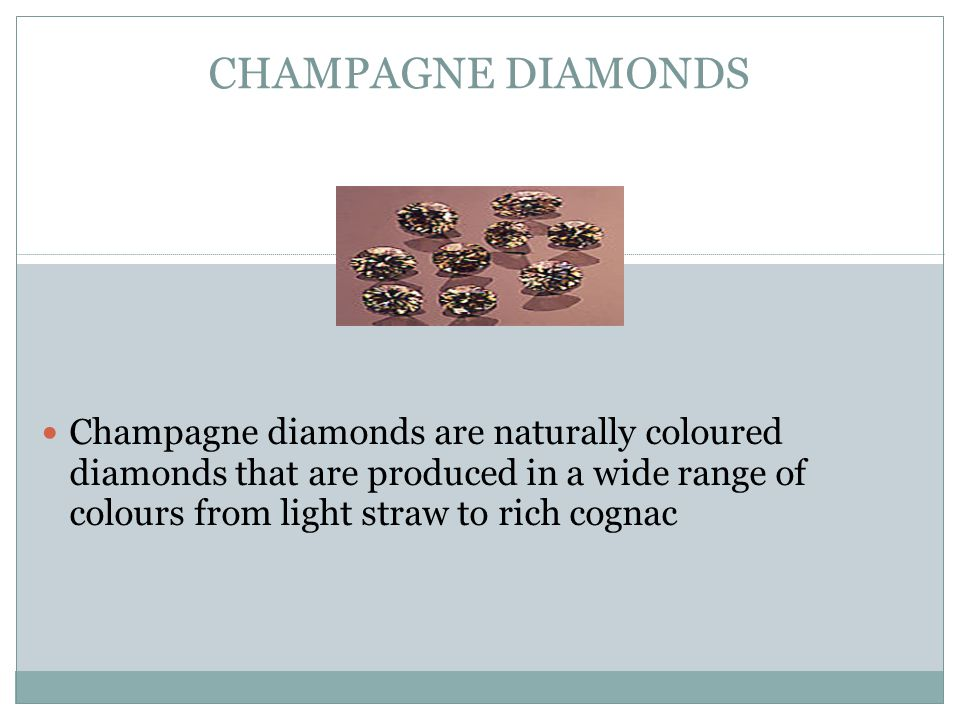 CHAMPAGNE DIAMONDS Champagne diamonds are naturally coloured diamonds that are produced in a wide range of colours from light straw to rich cognac.