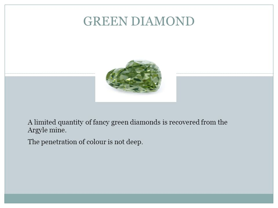 GREEN DIAMOND A limited quantity of fancy green diamonds is recovered from the Argyle mine.