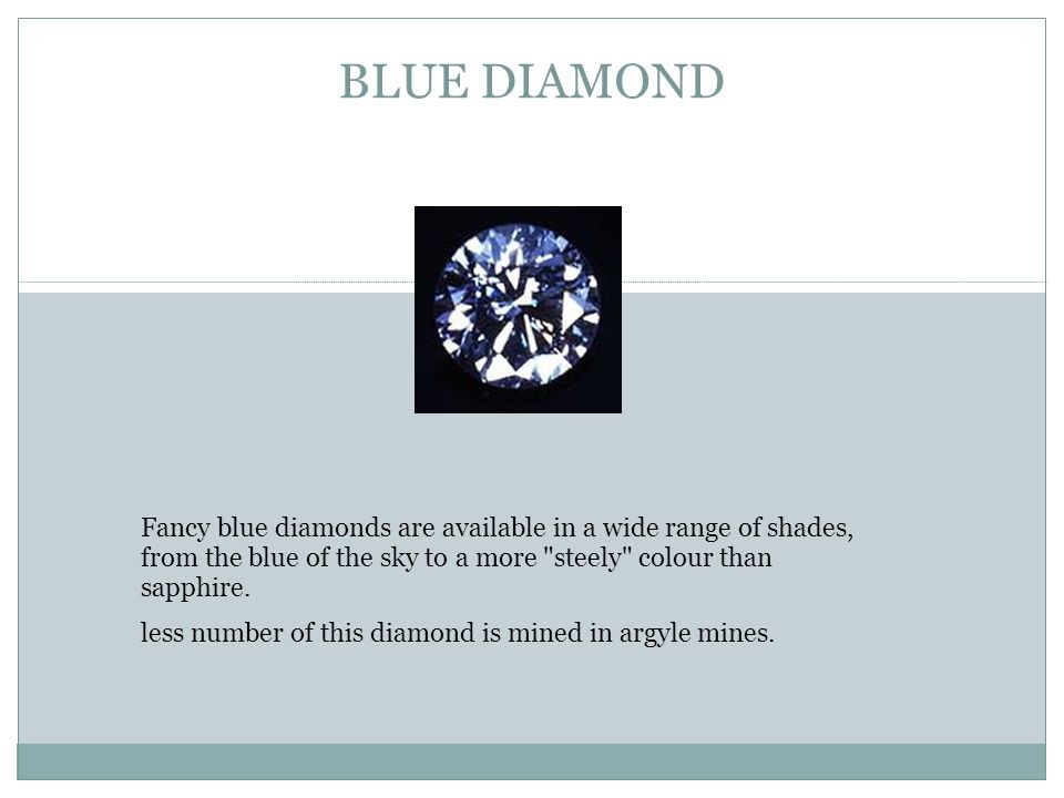 BLUE DIAMOND Fancy blue diamonds are available in a wide range of shades, from the blue of the sky to a more steely colour than sapphire.