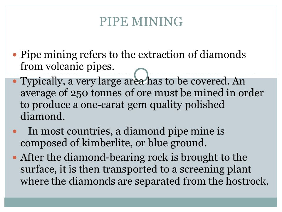 PIPE MINING Pipe mining refers to the extraction of diamonds from volcanic pipes.