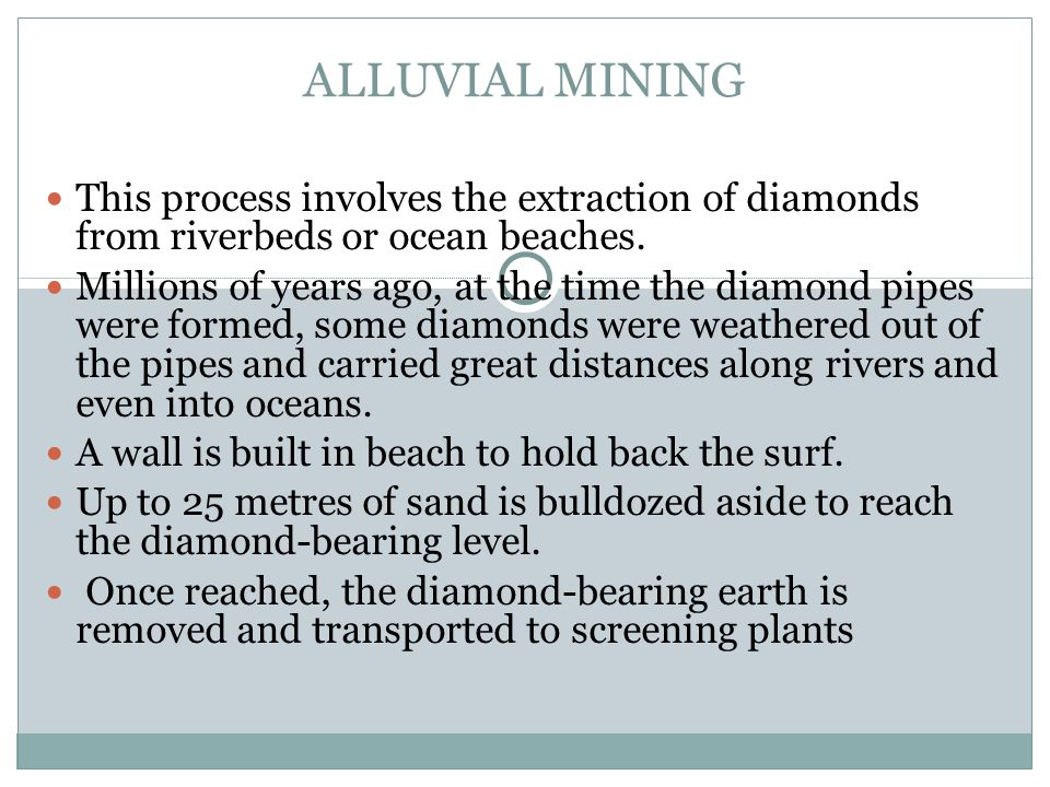 ALLUVIAL MINING This process involves the extraction of diamonds from riverbeds or ocean beaches.