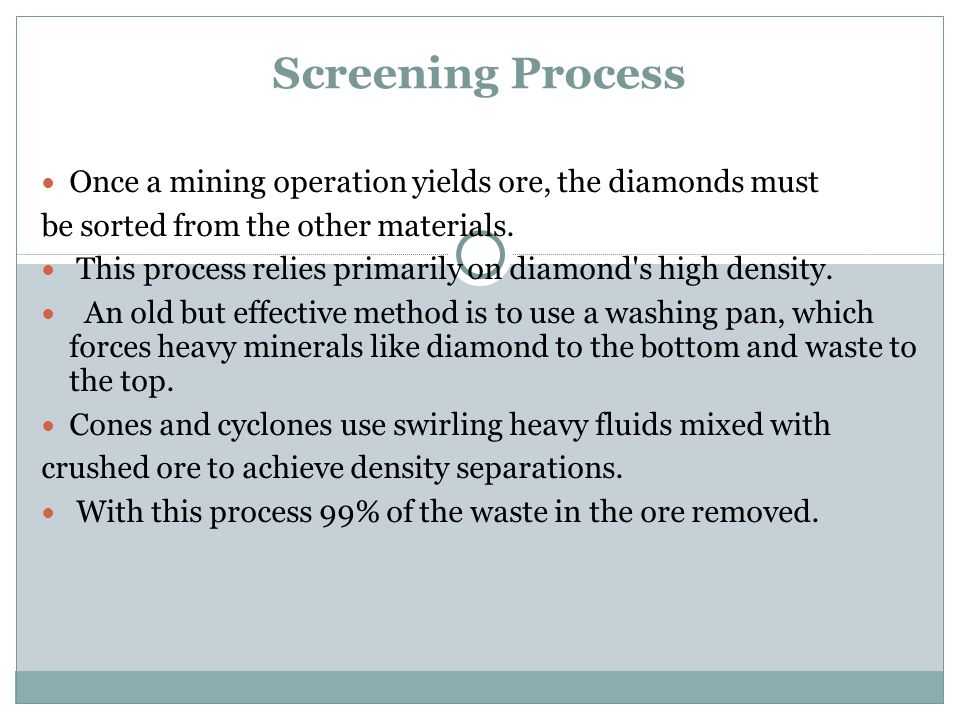 Screening Process Once a mining operation yields ore, the diamonds must. be sorted from the other materials.