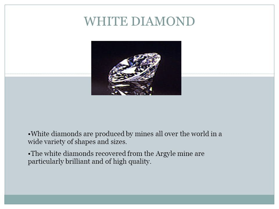 WHITE DIAMOND White diamonds are produced by mines all over the world in a wide variety of shapes and sizes.