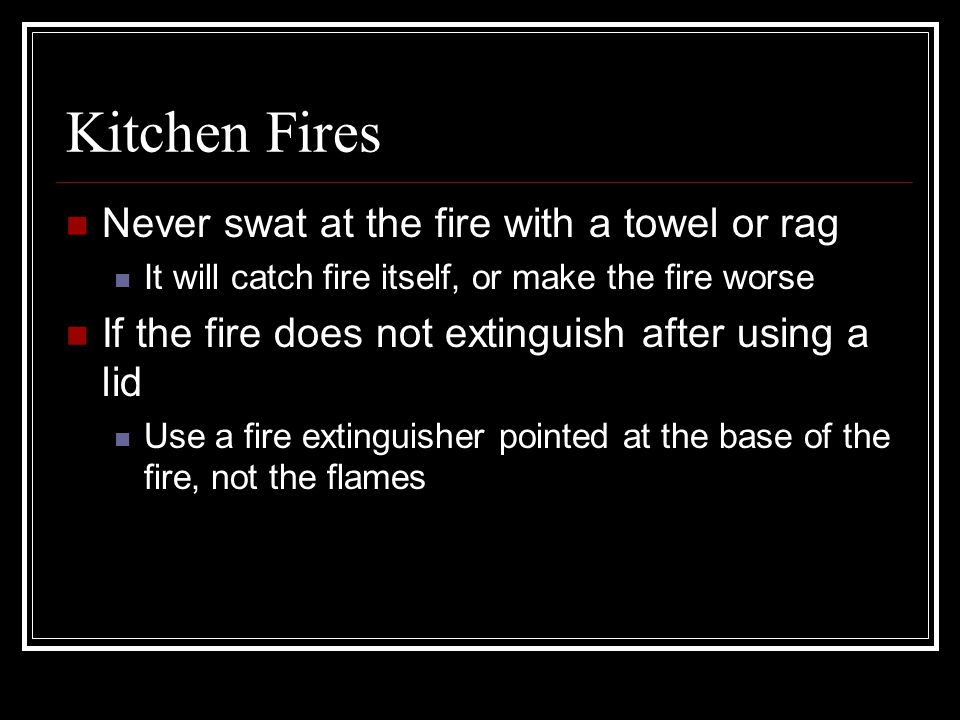 Kitchen Fires Never swat at the fire with a towel or rag