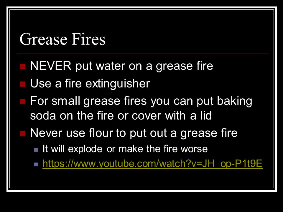 Grease Fires NEVER put water on a grease fire Use a fire extinguisher