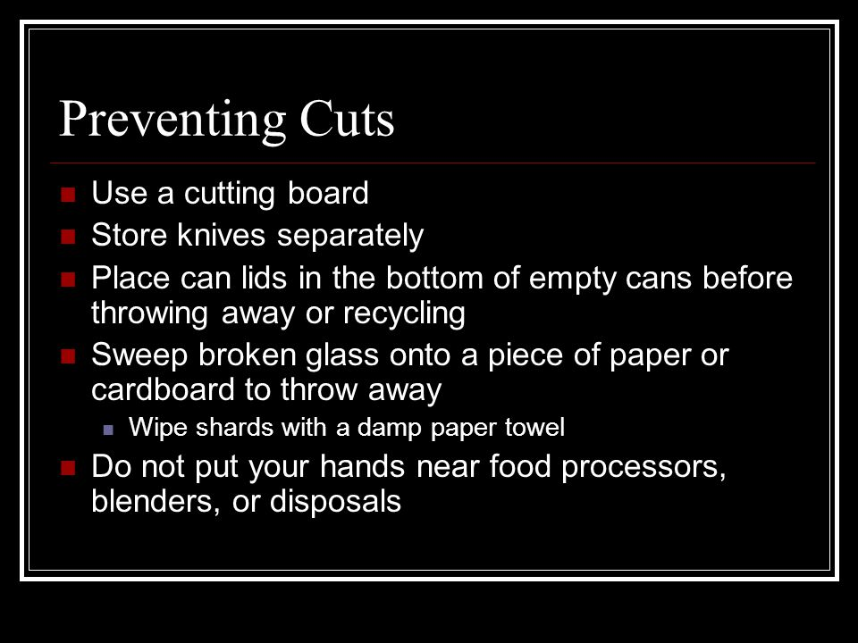 Preventing Cuts Use a cutting board Store knives separately