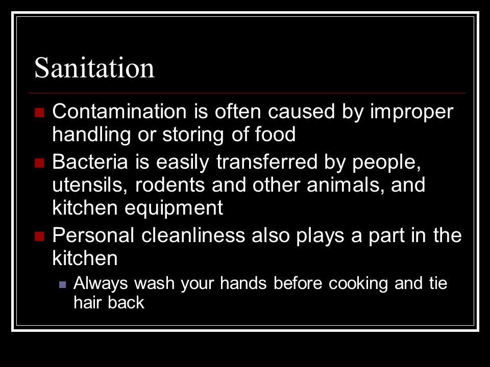 Sanitation Contamination is often caused by improper handling or storing of food.