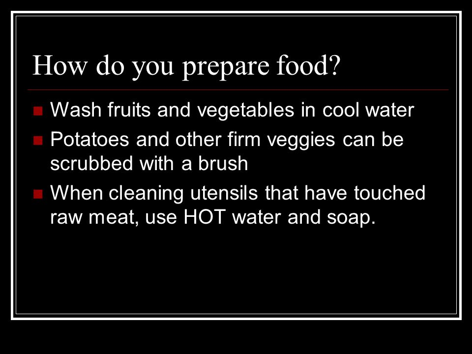 How do you prepare food Wash fruits and vegetables in cool water