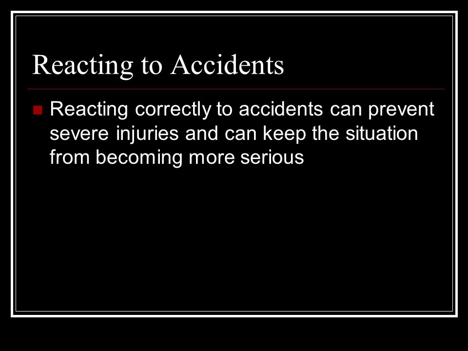 Reacting to Accidents Reacting correctly to accidents can prevent severe injuries and can keep the situation from becoming more serious.