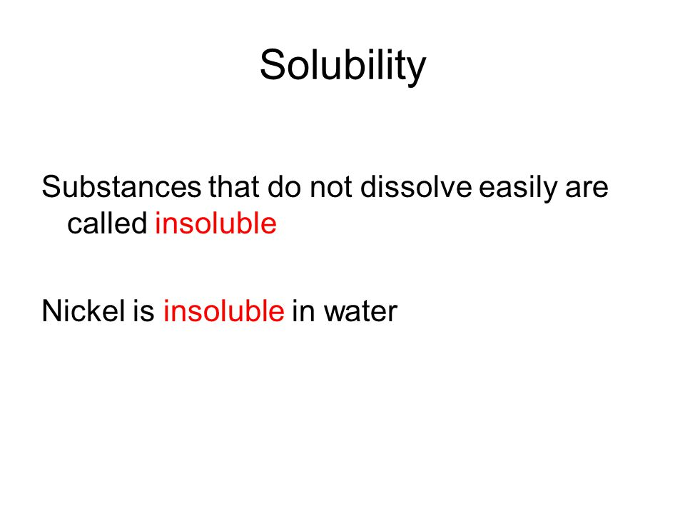 Solubility Substances that do not dissolve easily are called insoluble