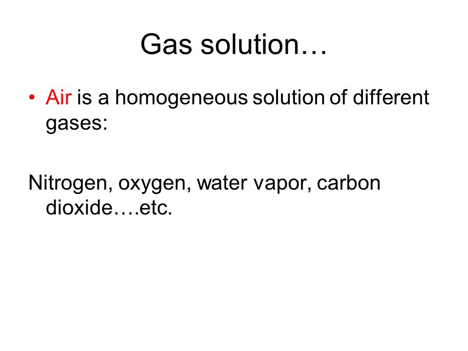 Gas solution… Air is a homogeneous solution of different gases: