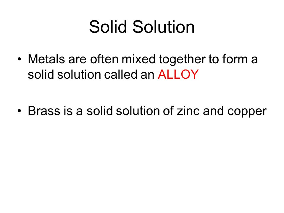 Solid Solution Metals are often mixed together to form a solid solution called an ALLOY.