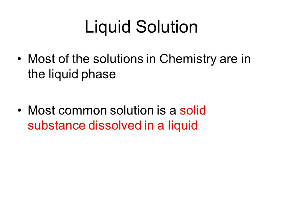 Liquid Solution Most of the solutions in Chemistry are in the liquid phase.