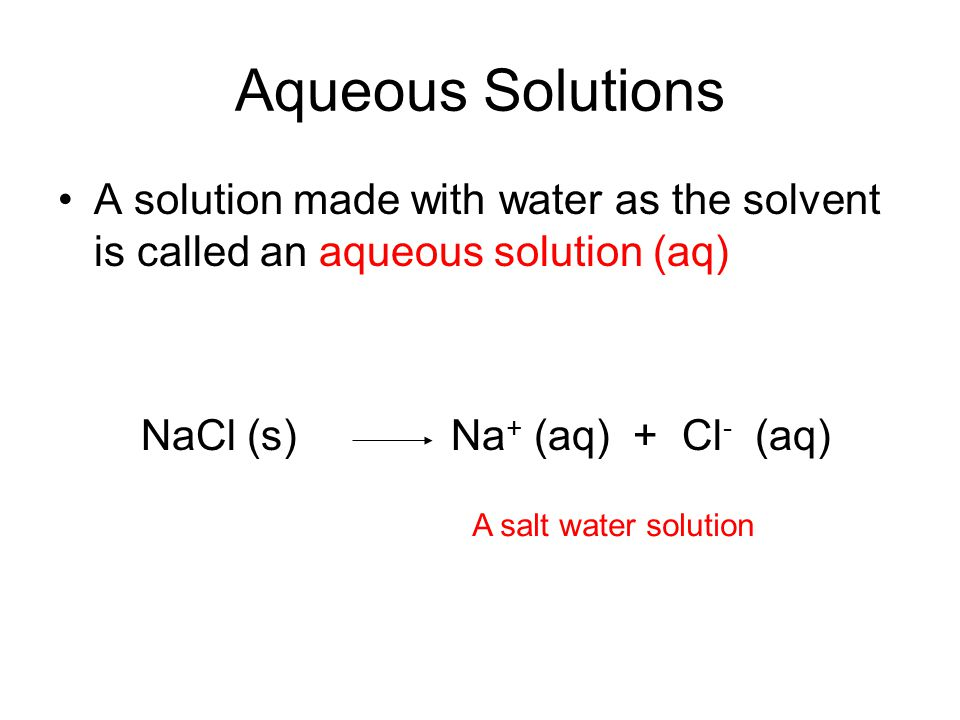 Aqueous Solutions A solution made with water as the solvent is called an aqueous solution (aq) NaCl (s) Na+ (aq) + Cl- (aq)