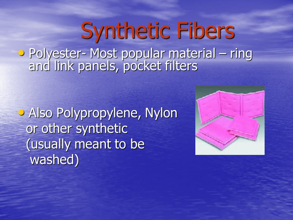 Synthetic Fibers Polyester- Most popular material – ring and link panels, pocket filters. Also Polypropylene, Nylon.
