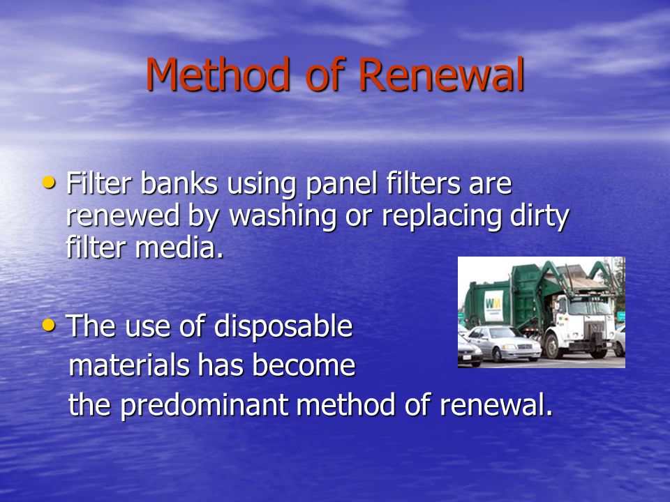 Method of Renewal Filter banks using panel filters are renewed by washing or replacing dirty filter media.