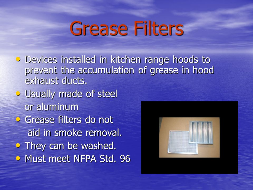 Grease Filters Devices installed in kitchen range hoods to prevent the accumulation of grease in hood exhaust ducts.