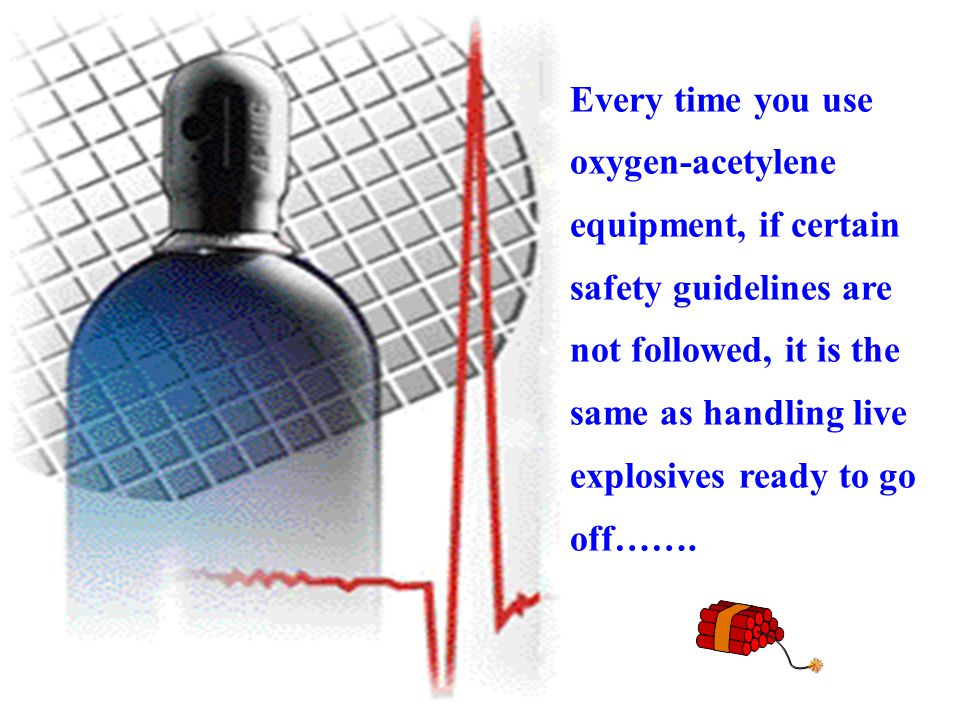 Every time you use oxygen-acetylene. equipment, if certain. safety guidelines are. not followed, it is the.