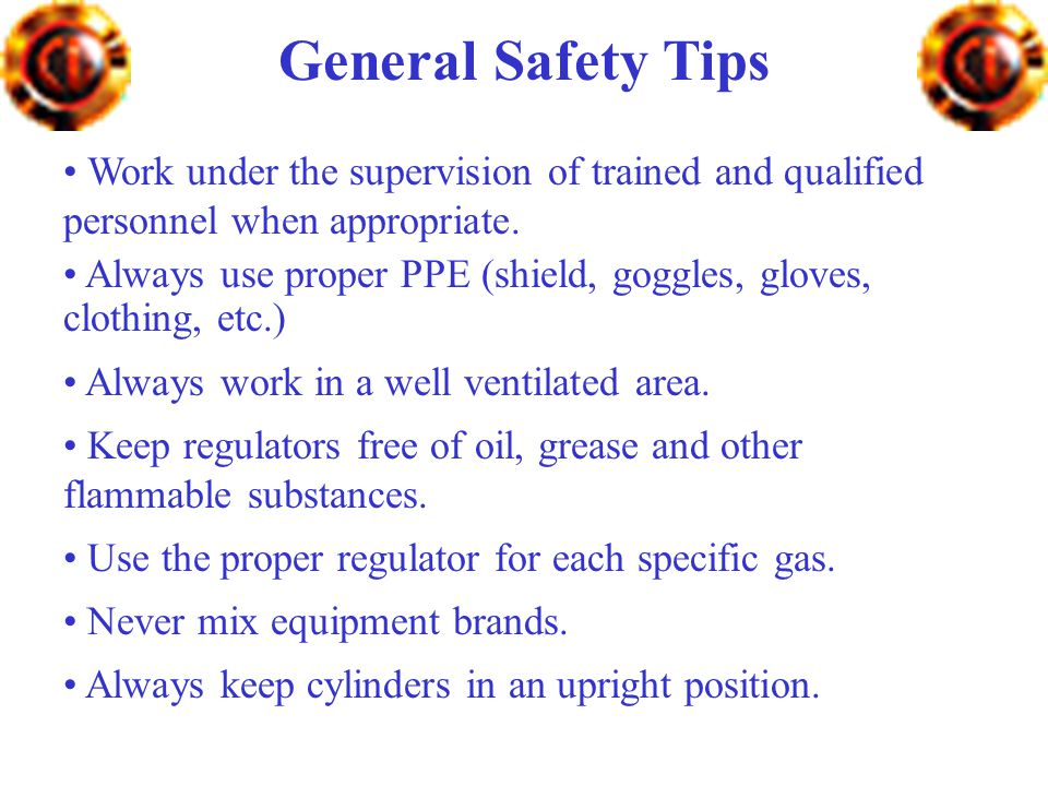 General Safety Tips Work under the supervision of trained and qualified personnel when appropriate.