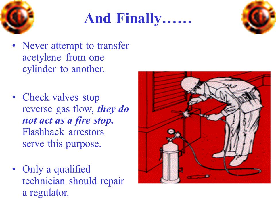 And Finally…… Never attempt to transfer acetylene from one cylinder to another.