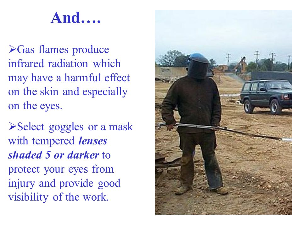 And…. Gas flames produce infrared radiation which may have a harmful effect on the skin and especially on the eyes.