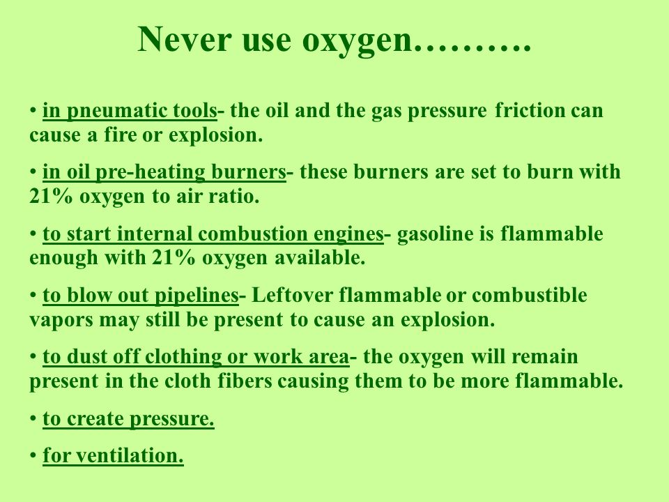Never use oxygen………. in pneumatic tools- the oil and the gas pressure friction can cause a fire or explosion.