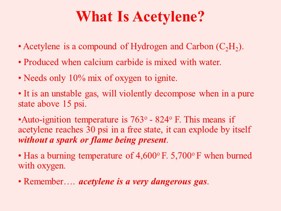 What Is Acetylene Acetylene is a compound of Hydrogen and Carbon (C2H2). Produced when calcium carbide is mixed with water.