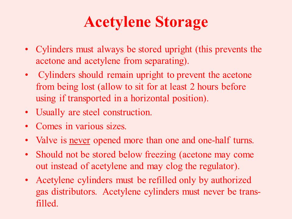 Acetylene Storage Cylinders must always be stored upright (this prevents the acetone and acetylene from separating).